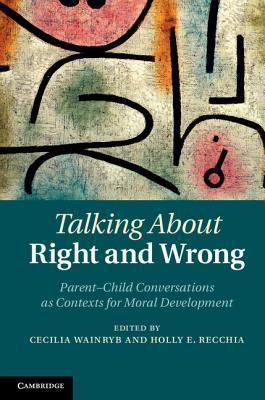 Talking about Right and Wrong: Parent-Child Conversations as Contexts for Moral Development Cecilia Wainryb