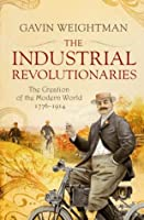 The Industrial Revolutionaries: The Creation of the Modern World 1776-1914