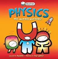 Physics: Why Matter Matters! (Basher Science)