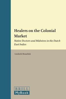 Healers on the Colonial Market: Native Doctors and Midwives in the Dutch East Indies  by  Liesbeth Hesselink
