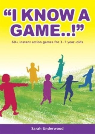 I Know a Game..!: 60+ Instant Action Games for 3-7 Year Olds Sarah Underwood