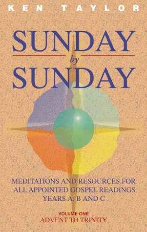 Sunday  by  Sunday: Meditations and Resources for All Appointed Gospel Readings, Years A, B and C Volume One Advent To Trinity: Vol. 1 by Ken Taylor