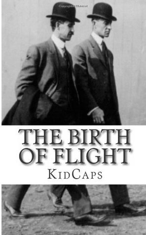 The Birth of Flight: A History of the Wright Brothers Just for Kids!  by  KidCaps
