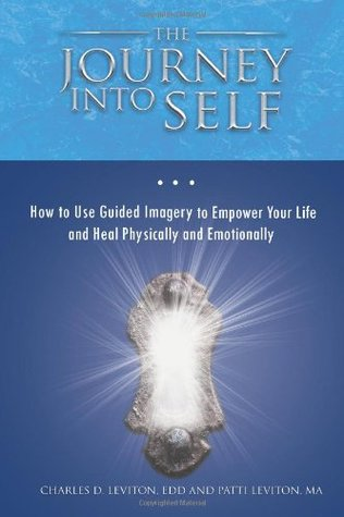 The Journey Into Self: How to Use Guided Imagery to Empower Your Life and Heal Physically and Emotionally Charles D. Leviton