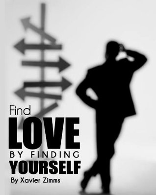 Find Love  by  Finding Yourself: The keys to the confidence you need to find love and become the person you wish to be, by achieving happiness and success by Xavier Zimms