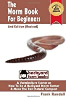 The Worm Book for Beginners: 2nd Edition (Revised): A Vermiculture Starter or How to Be a Backyard Worm Farmer and Make the Best Natural Compost from Worms