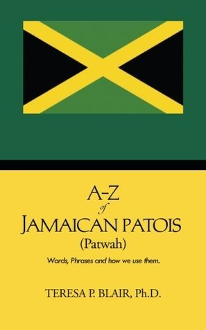 A-Z of Jamaican Patois (Patwah): Words, Phrases and How We Use Them. Teresa P. Blair