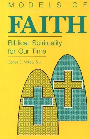 Models of Faith: Biblical Spirituality for Our Time Carlos G. Vallés
