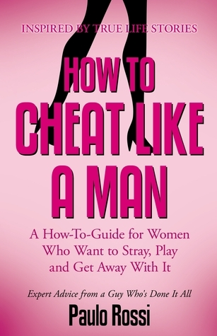 How To Cheat Like A Man: A How-To-Guide for Women Who Want to Stray, Play and Get Away With It Paulo Rossi