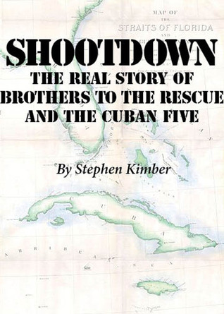 Shootdown: The Real Story of Brothers to the Rescue and the Cuban Five  by  Stephen Kimber