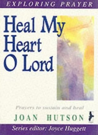 Heal My Heart, O Lord (Exploring prayer series) Joan Hutson