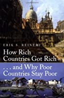 How Rich Countries Got Rich-- And Why Poor Countries Stay Poor. Erik S. Reinert