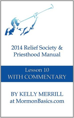2014 Relief Society & Priesthood Manual Lesson 10 With Commentary Kelly P. Merrill