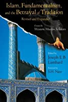 Islam, Fundamentalism, and the Betrayal of Tradition, Revised and Expanded: Essays by Western Muslim Scholars (Perennial Philosophy Series)