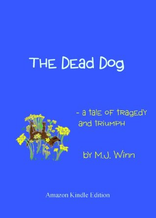 The Dead Dog - A Tale of Tragedy and Triumph  by  M.J. Winn