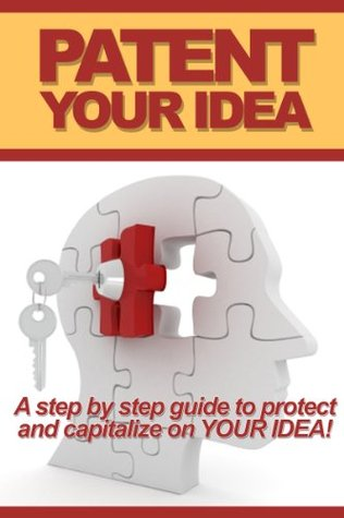 Patent Your Idea:: A Step-by-Step Guide To Protect And Capitalize On Your Idea!  by  N B