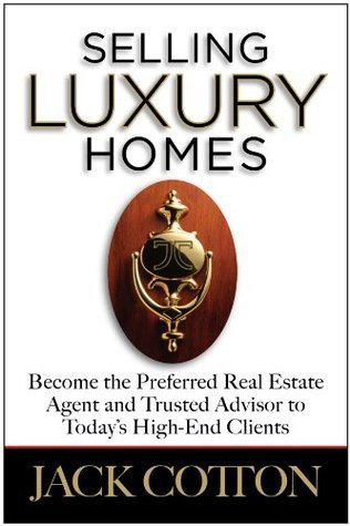 Selling Luxury Homes: Become the Preferred Real Estate Agent and Trusted Advisor to High-End Clients in Your Market  by  Jack Cotton