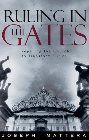 Ruling In The Gates: Preparing the Church to Transform Cities  by  Joseph G. Mattera