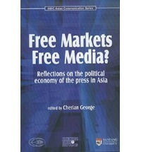 Free Markets Free Media?: Reflections on the Political Economy of the Press in Asia  by  Cherian George