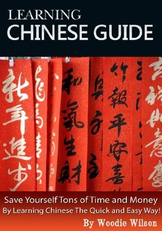 LEARNING CHINESE GUIDE : Save yourself tons of time and money  by  learning Chinese the quick and easy way! by Woodie Wilson