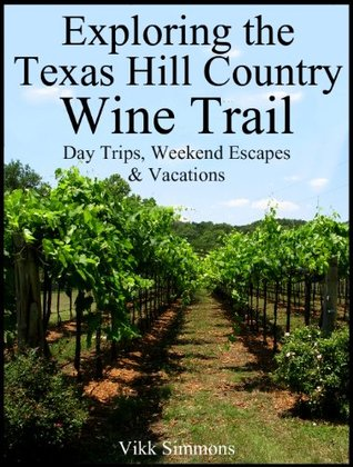 Exploring the Texas Hill Country Wine Trail: Day Trips, Weekend Escapes & Vacations Vikk Simmons