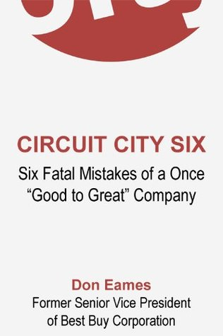 CIRCUIT CITY SIX. Six Fatal Mistakes of a Once Good to Great Company.  by  Don Eames