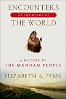 Encounters at the Heart of the World: A History of the Mandan People