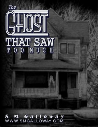 The Ghost That Saw Too Much  by  S.M. Galloway