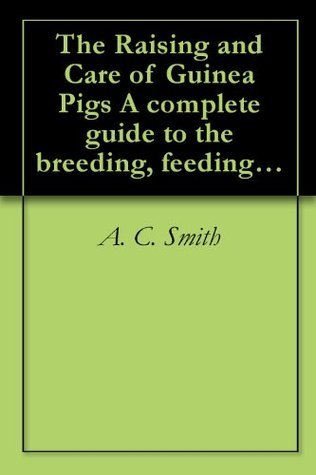 The Raising and Care of Guinea Pigs A complete guide to the breeding, feeding, housing, exhibiting and marketing of cavies  by  A.C. Smith