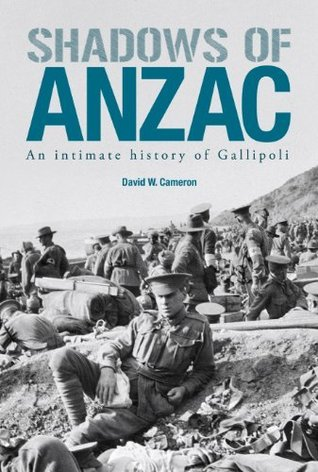 Shadows of Anzac: An intimate history of Gallipoli  by  David W. Cameron