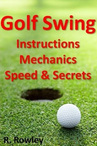 Golf Swing Instructions, Mechanics, Speed and Secrets  by  R. Rowley