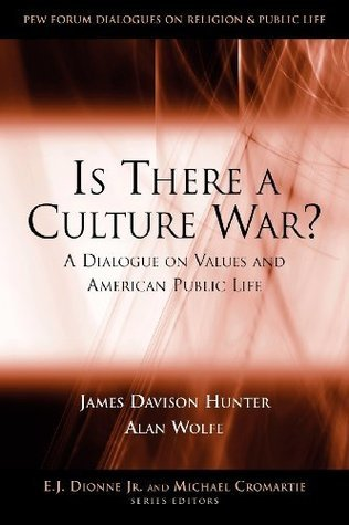 Is There a Culture War? A Dialogue on Values and American Public Life (Pew Forum Dialogue Series on Religion and Public Life)  by  James Davison Hunter