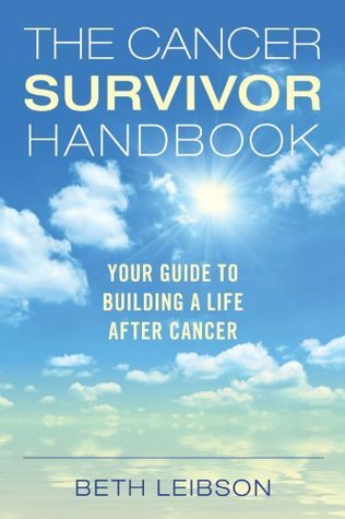 The Cancer Survivor Handbook: Your Guide to Building a Life After Cancer  by  Beth Leibson