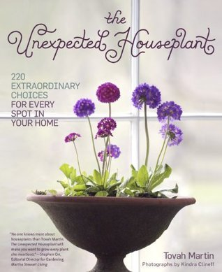 The Unexpected Houseplant: 220 Extraordinary Choices for Every Spot in Your Home  by  Tovah Martin