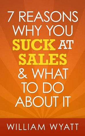 Sales: 7 Reasons Why You Absolutely SUCK At Sales & What To Do About It - The Ultimate Guide To Stop Selling Like An Average Guy And Become One Of The ... Skills, Charisma, Emotional Intelligence) William Wyatt