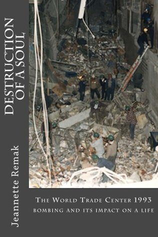 Destruction of a Soul: The 1993 World Trade Center bombing and it Impact on a Life Jeannette Remak