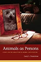 Animals as Persons: Essays on the Abolition of Animal Exploitation (Critical Perspectives on Animals)
