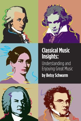 Operatic Insights: Understanding and Enjoying Great Music for the Stage Betsy Schwarm