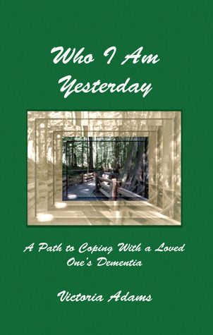 Who I Am Yesterday: A Path to Coping with a Loved Ones Dementia  by  Victoria  Adams