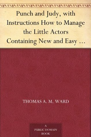 Punch and Judy, with Instructions How to Manage the Little Actors Containing New and Easy Dialogues Arranged for the Use of Beginners, Desirous to Learn ... Festivals and Parlor Entertainments. Thomas A.M. Ward