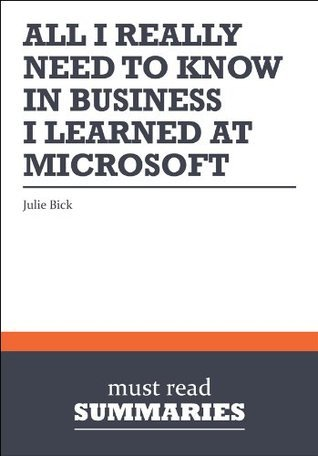 Summary: All I Really Need to Know in Business I learned at Microsoft - Julie Bick: 1  by  Must Read Summaries