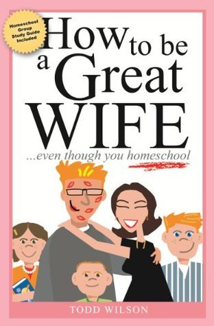How to Be a Great Wife . . . Even Though You Homeschool  by  Todd Wilson