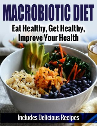 Macrobiotic Diet: Eat Healthy, Get Healthy, Improve Your Health - Includes Delicious Recipes A.J. Parker