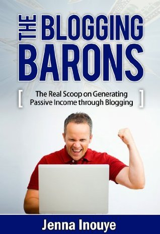 The Blogging Barons: The real scoop on generating passive income through blogging.  by  Jenna Inouye