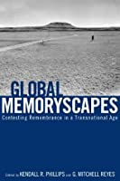 Global Memoryscapes: Contesting Remembrance in a Transnational Age (Rhetoric Culture and Social Critique)