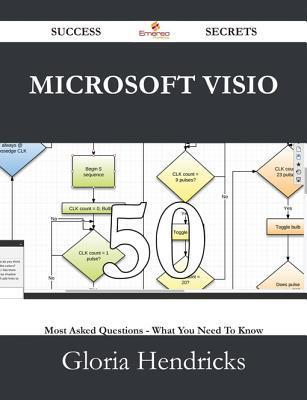 Microsoft VISIO 50 Success Secrets - 50 Most Asked Questions on Microsoft VISIO - What You Need to Know Gloria Hendricks