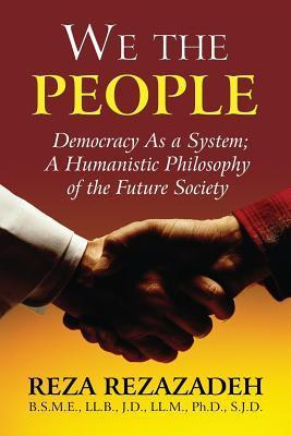 We the People: Democracy as a System: A Humanistic Philosophy of the Future Society  by  Reza Rezazadeh