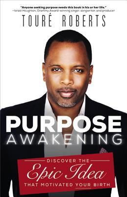 Purpose Awakening: Discover the Epic Idea that Motivated Your Birth  by  Touré Roberts