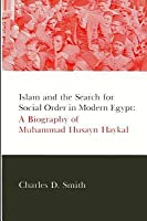 Islam And The Search For Social Order In Modern Egypt: A Biography Of Muhammad Husayn Haykal