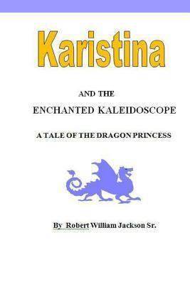 Karistina and the Enchanted Kaleidoscope: A Tale of the Dragon Princess Robert William Jackson Sr.